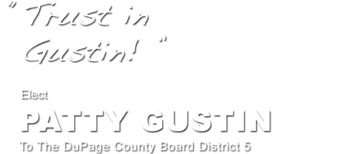 Trust in Gustin! Elect PATTY GUSTIN to the DuPage County Board, District 5